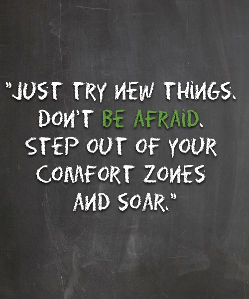 Just try new things. Don't be afraid. Step out of your comfort zones and soar.
