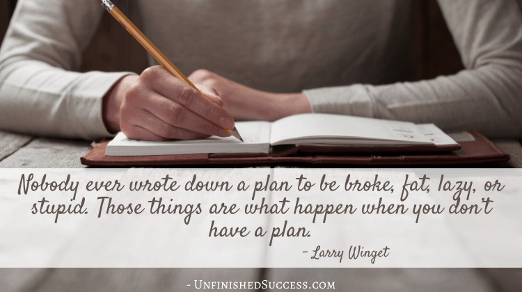 Nobody ever wrote down a plan to be broke, fat, lazy, or stupd