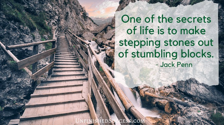 One of the secrets of life is to make stepping stones out of stumbling blocks