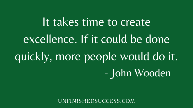 It takes time to create excellence. If it could be done quickly, more people would do it