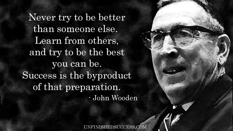 Never Try To Be Better Than Someone Else John Wooden