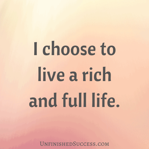 I choose to live a rich and full life