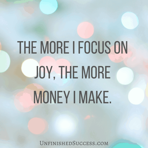 The more I focus on joy, the more money I make