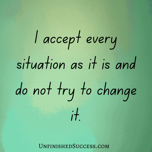 I accept every situation as it is and do not try to change it.