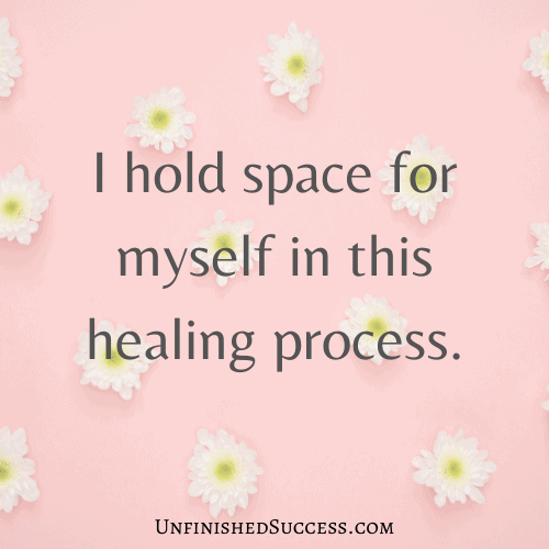 I hold space for myself in this healing process.