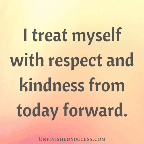 I treat myself with respect and kindness from today forward