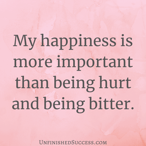 My happiness is more important than being hurt and being bitter.