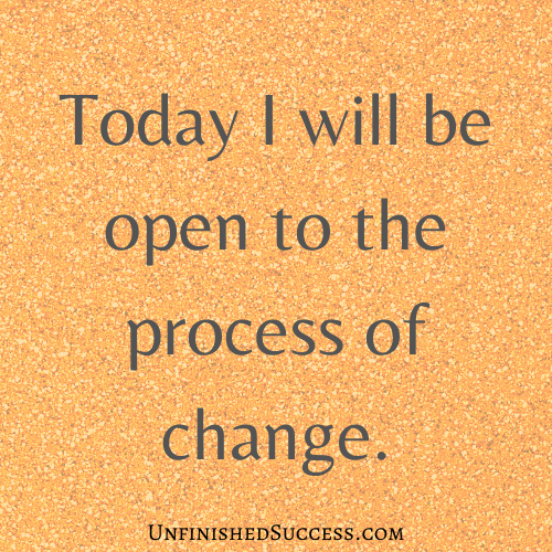 Today I will be open to the process of change.